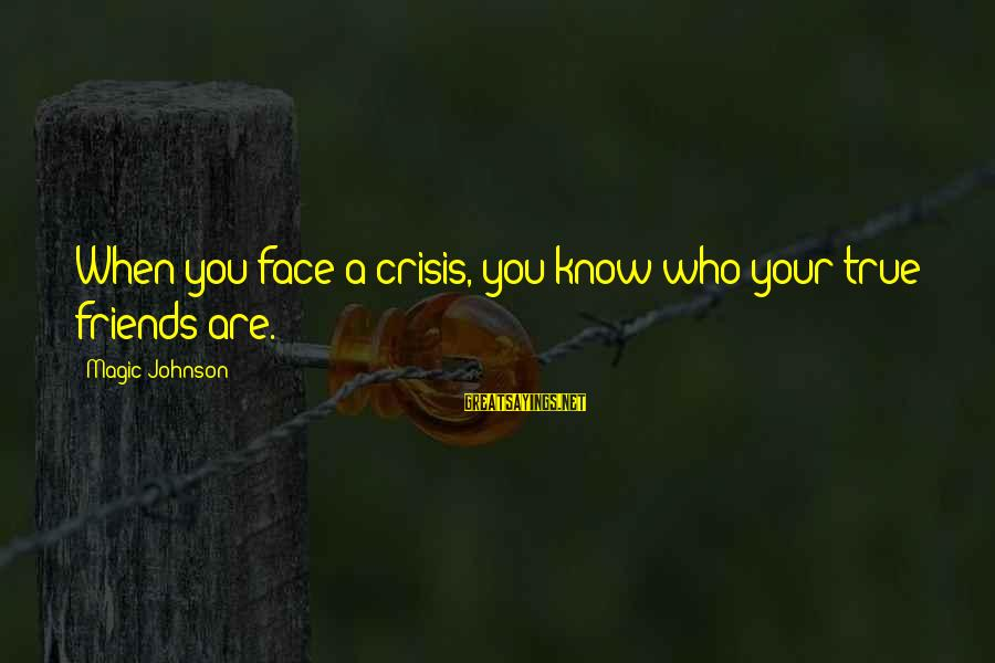 Who Are True Friends Sayings By Magic Johnson: When you face a crisis, you know who your true friends are.