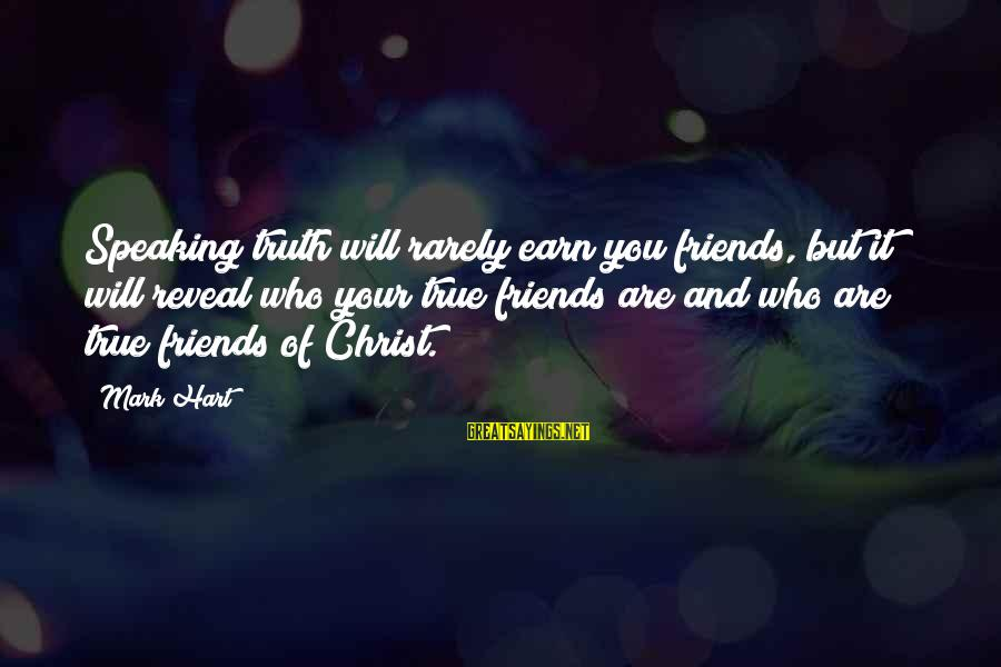 Who Are True Friends Sayings By Mark Hart: Speaking truth will rarely earn you friends, but it will reveal who your true friends