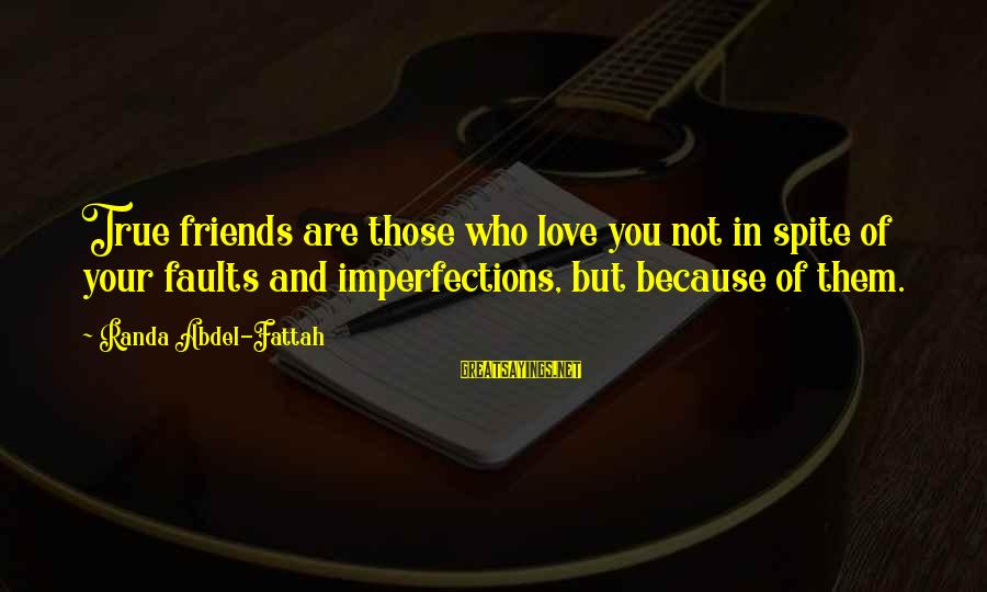 Who Are True Friends Sayings By Randa Abdel-Fattah: True friends are those who love you not in spite of your faults and imperfections,