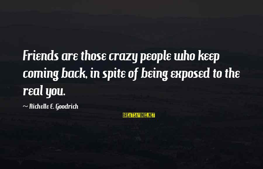Who Are True Friends Sayings By Richelle E. Goodrich: Friends are those crazy people who keep coming back, in spite of being exposed to