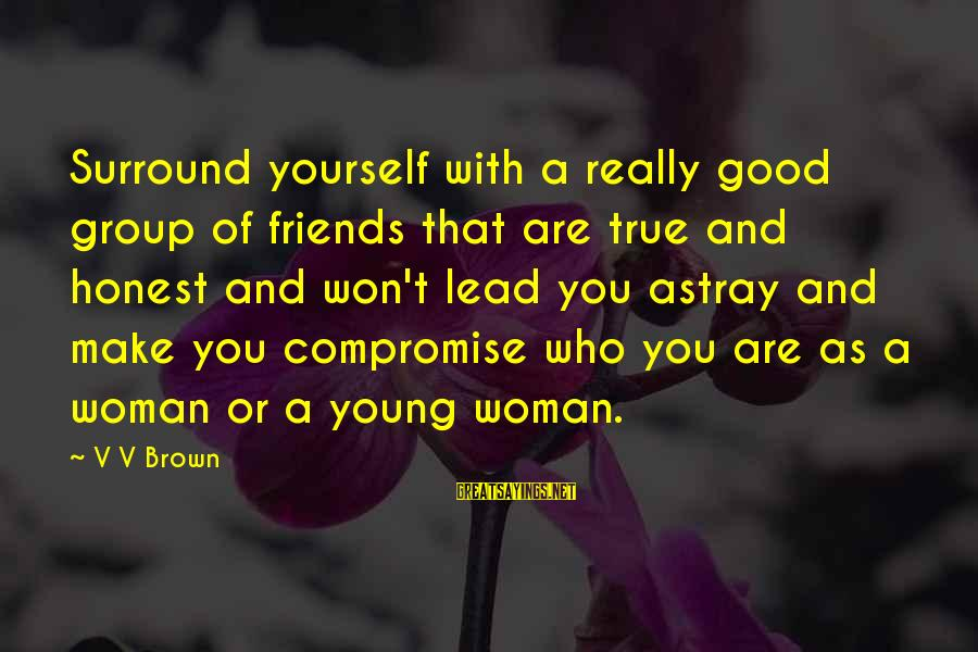 Who Are True Friends Sayings By V V Brown: Surround yourself with a really good group of friends that are true and honest and