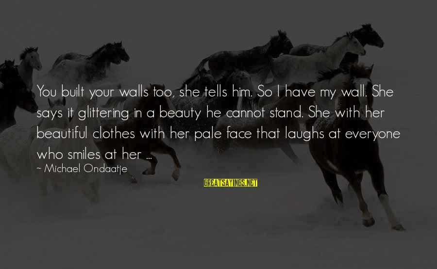 Who Says You're Not Beautiful Sayings By Michael Ondaatje: You built your walls too, she tells him. So I have my wall. She says