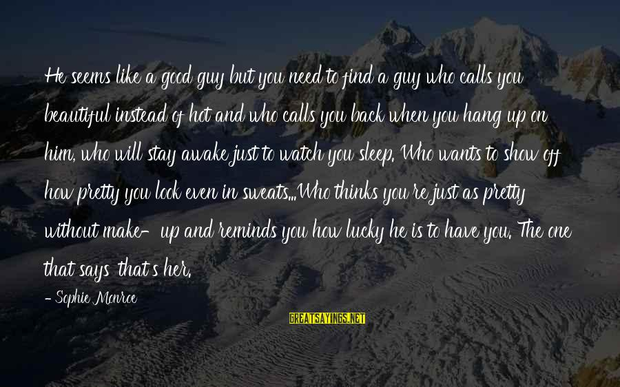 Who Says You're Not Beautiful Sayings By Sophie Monroe: He seems like a good guy but you need to find a guy who calls