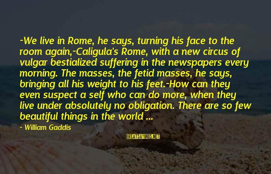 Who Says You're Not Beautiful Sayings By William Gaddis: -We live in Rome, he says, turning his face to the room again,-Caligula's Rome, with