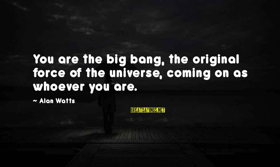 Whoever You Are Sayings By Alan Watts: You are the big bang, the original force of the universe, coming on as whoever