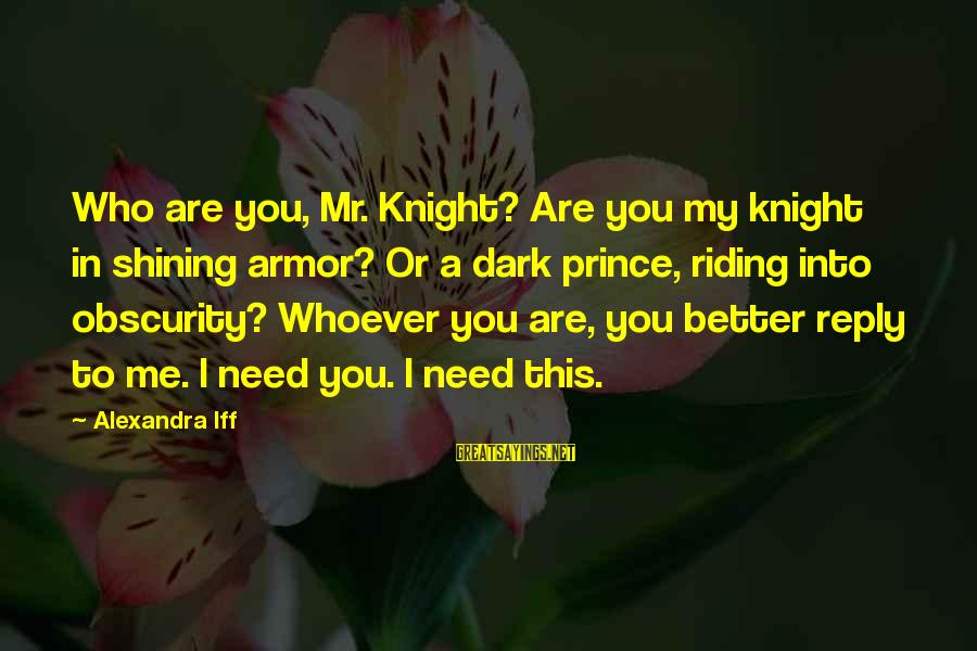 Whoever You Are Sayings By Alexandra Iff: Who are you, Mr. Knight? Are you my knight in shining armor? Or a dark