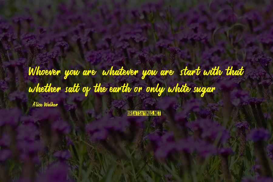 Whoever You Are Sayings By Alice Walker: Whoever you are, whatever you are, start with that, whether salt of the earth or