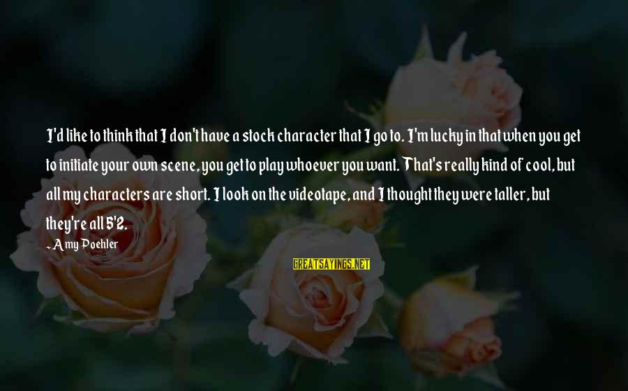 Whoever You Are Sayings By Amy Poehler: I'd like to think that I don't have a stock character that I go to.