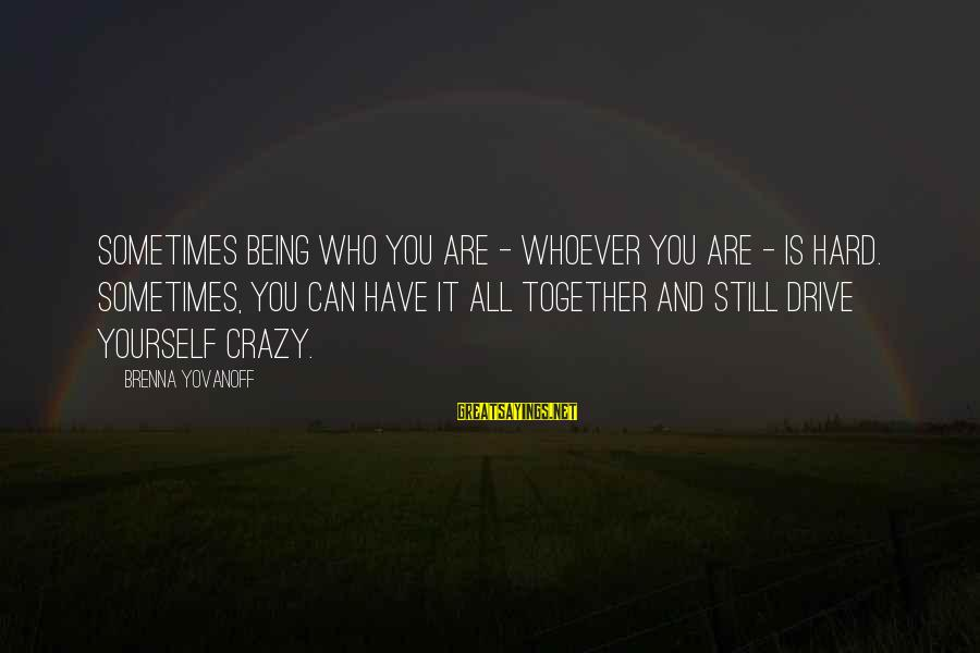 Whoever You Are Sayings By Brenna Yovanoff: Sometimes being who you are - whoever you are - is hard. Sometimes, you can