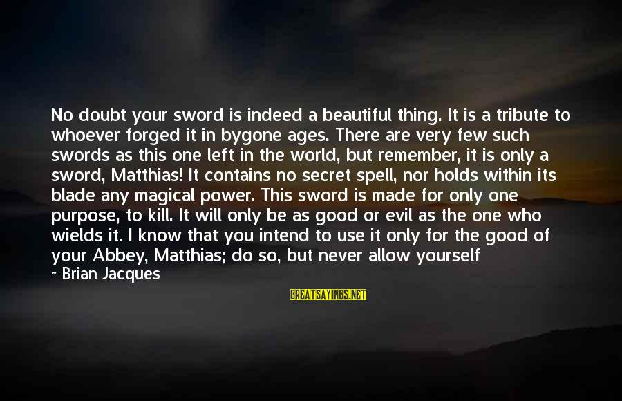 Whoever You Are Sayings By Brian Jacques: No doubt your sword is indeed a beautiful thing. It is a tribute to whoever