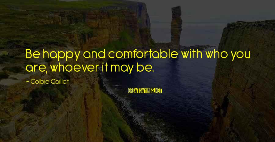 Whoever You Are Sayings By Colbie Caillat: Be happy and comfortable with who you are, whoever it may be.