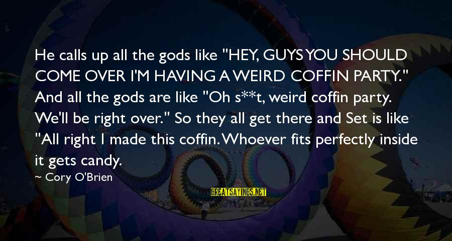 """Whoever You Are Sayings By Cory O'Brien: He calls up all the gods like """"HEY, GUYS YOU SHOULD COME OVER I'M HAVING"""