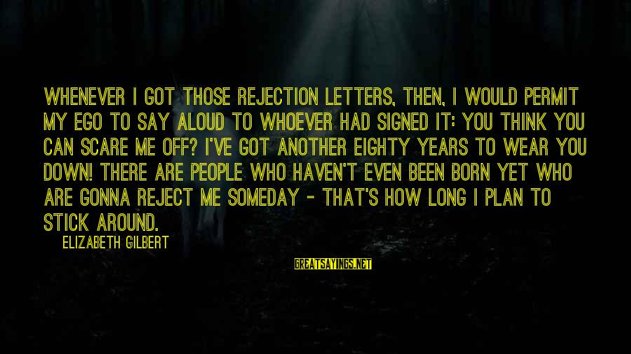 Whoever You Are Sayings By Elizabeth Gilbert: Whenever I got those rejection letters, then, I would permit my ego to say aloud