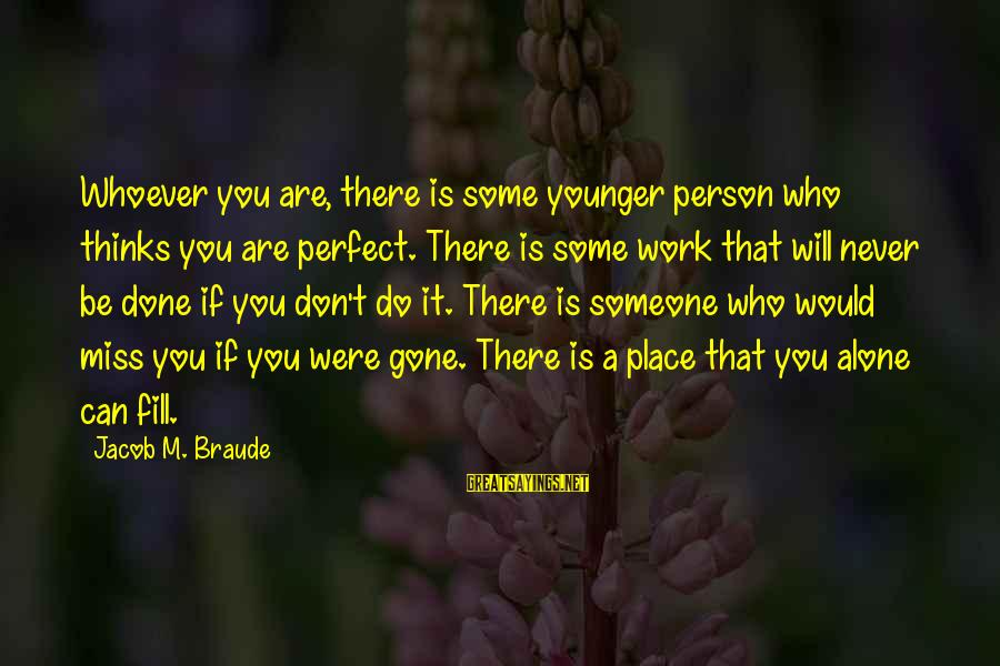 Whoever You Are Sayings By Jacob M. Braude: Whoever you are, there is some younger person who thinks you are perfect. There is