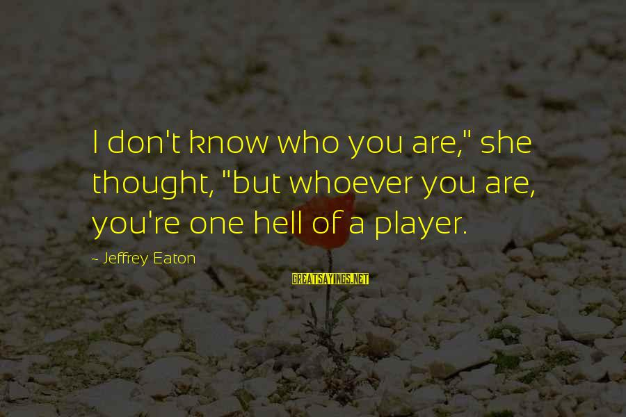 """Whoever You Are Sayings By Jeffrey Eaton: I don't know who you are,"""" she thought, """"but whoever you are, you're one hell"""