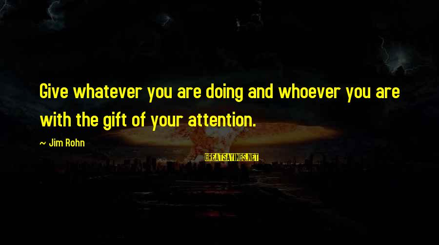 Whoever You Are Sayings By Jim Rohn: Give whatever you are doing and whoever you are with the gift of your attention.