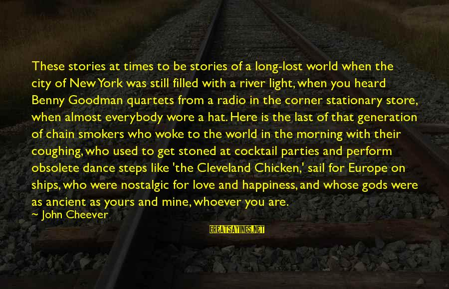 Whoever You Are Sayings By John Cheever: These stories at times to be stories of a long-lost world when the city of