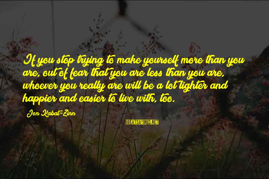 Whoever You Are Sayings By Jon Kabat-Zinn: If you stop trying to make yourself more than you are, out of fear that