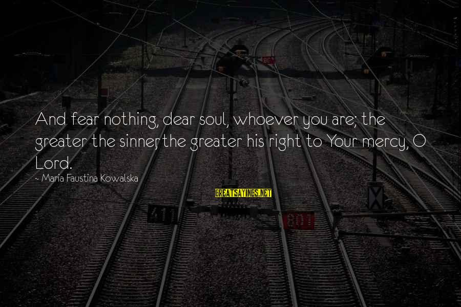 Whoever You Are Sayings By Maria Faustina Kowalska: And fear nothing, dear soul, whoever you are; the greater the sinner, the greater his