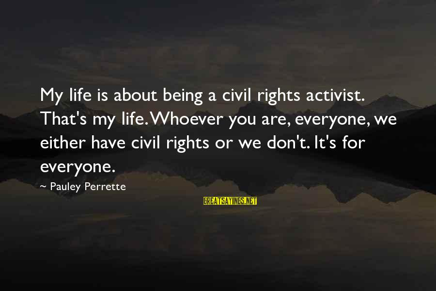 Whoever You Are Sayings By Pauley Perrette: My life is about being a civil rights activist. That's my life. Whoever you are,