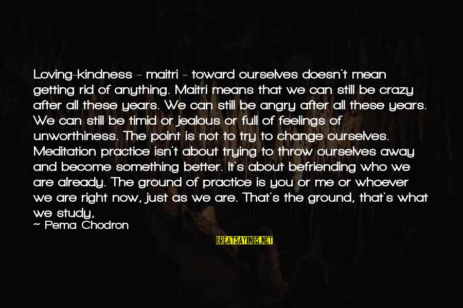 Whoever You Are Sayings By Pema Chodron: Loving-kindness - maitri - toward ourselves doesn't mean getting rid of anything. Maitri means that