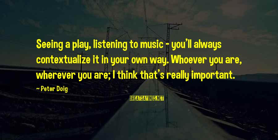 Whoever You Are Sayings By Peter Doig: Seeing a play, listening to music - you'll always contextualize it in your own way.
