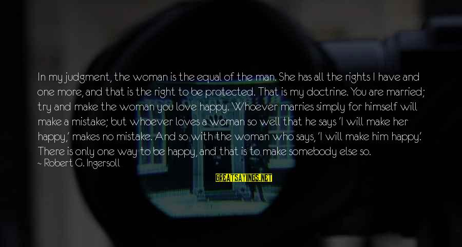 Whoever You Are Sayings By Robert G. Ingersoll: In my judgment, the woman is the equal of the man. She has all the