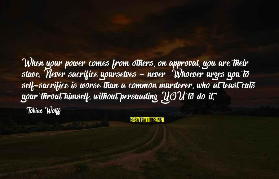Whoever You Are Sayings By Tobias Wolff: When your power comes from others, on approval, you are their slave. Never sacrifice yourselves