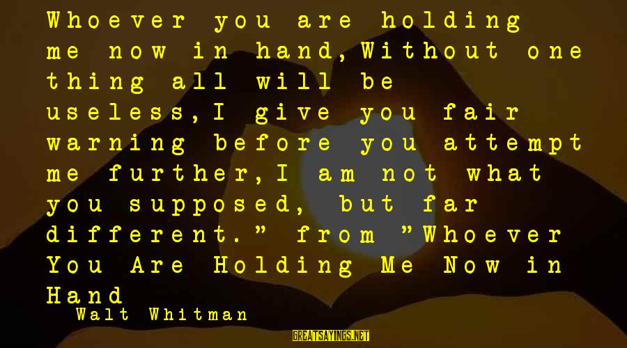 Whoever You Are Sayings By Walt Whitman: Whoever you are holding me now in hand,Without one thing all will be useless,I give