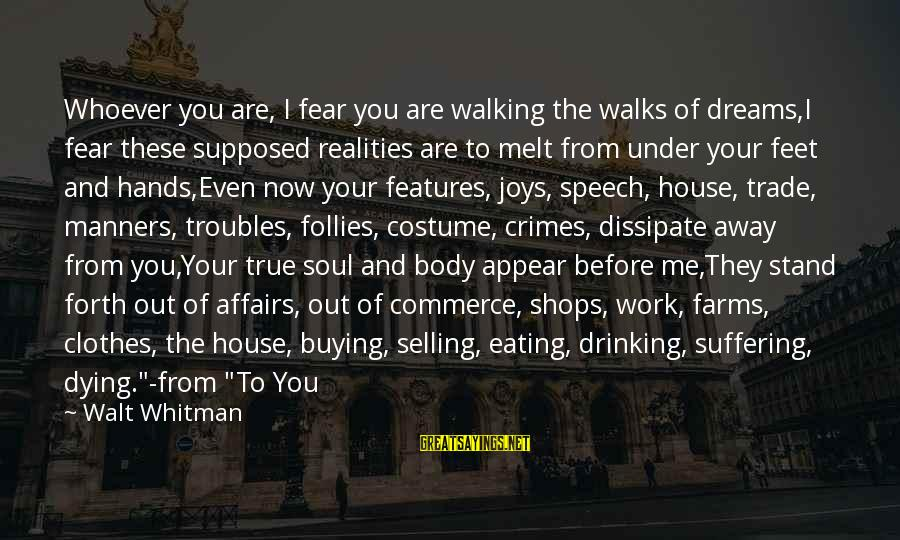 Whoever You Are Sayings By Walt Whitman: Whoever you are, I fear you are walking the walks of dreams,I fear these supposed