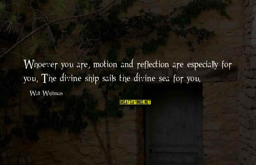 Whoever You Are Sayings By Walt Whitman: Whoever you are, motion and reflection are especially for you, The divine ship sails the