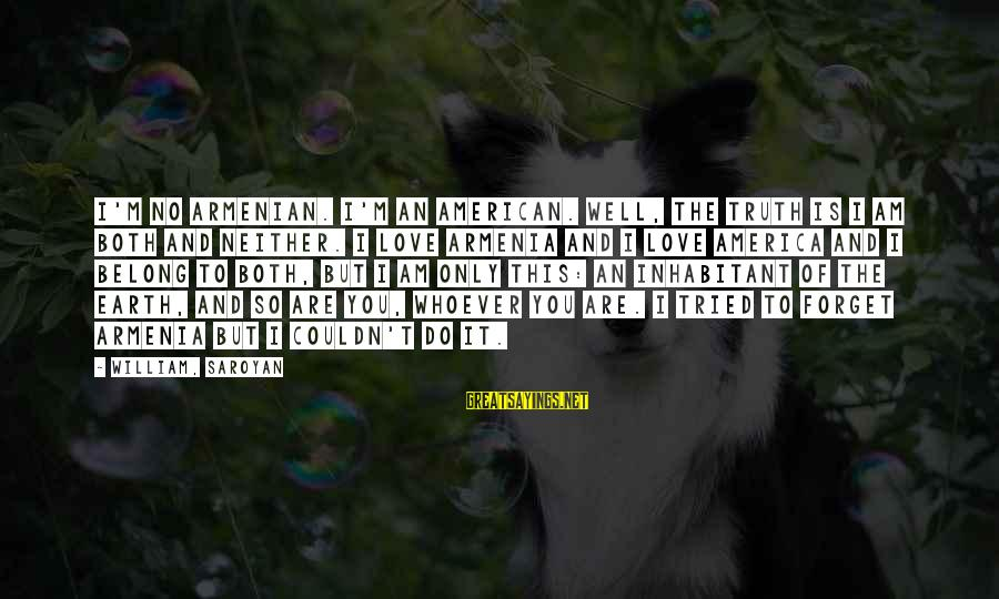 Whoever You Are Sayings By William, Saroyan: I'm no Armenian. I'm an American. Well, the truth is I am both and neither.