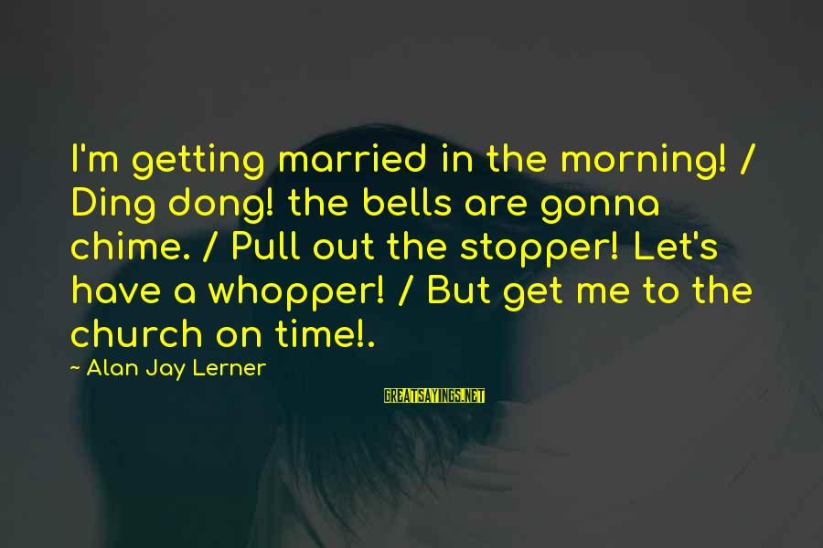 Whopper Sayings By Alan Jay Lerner: I'm getting married in the morning! / Ding dong! the bells are gonna chime. /