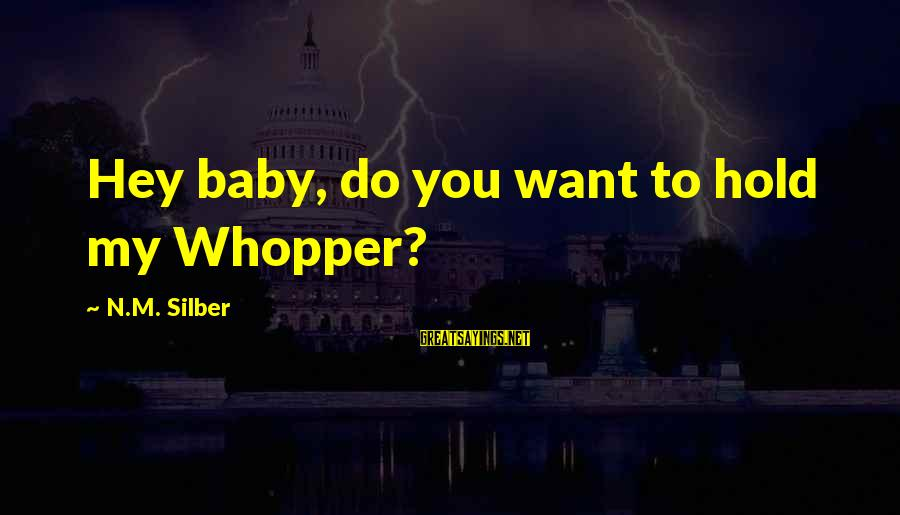 Whopper Sayings By N.M. Silber: Hey baby, do you want to hold my Whopper?