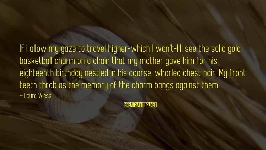 Whorled Sayings By Laura Wiess: If I allow my gaze to travel higher-which I won't-I'll see the solid gold basketball