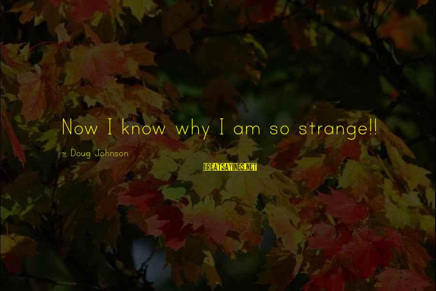 Why Am I Sayings By Doug Johnson: Now I know why I am so strange!!