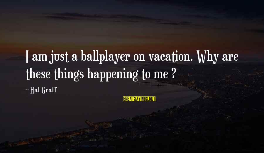 Why Am I Sayings By Hal Graff: I am just a ballplayer on vacation. Why are these things happening to me ?
