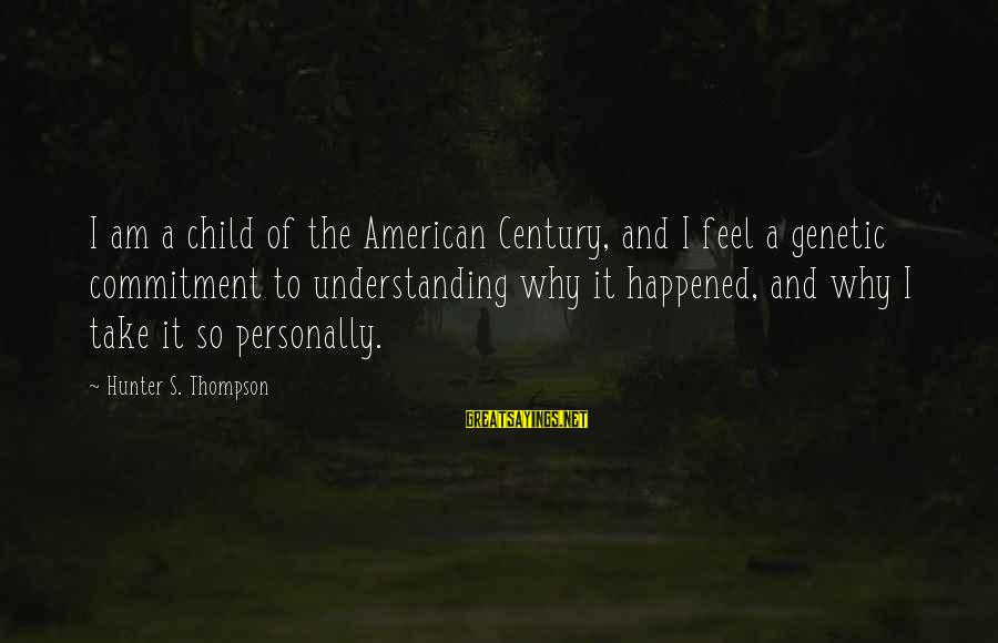 Why Am I Sayings By Hunter S. Thompson: I am a child of the American Century, and I feel a genetic commitment to