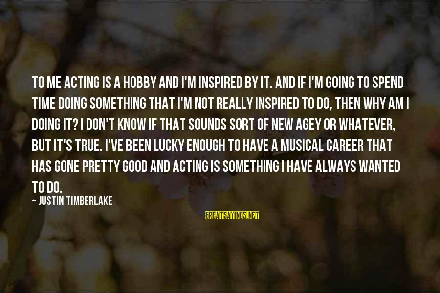 Why Am I Sayings By Justin Timberlake: To me acting is a hobby and I'm inspired by it. And if I'm going
