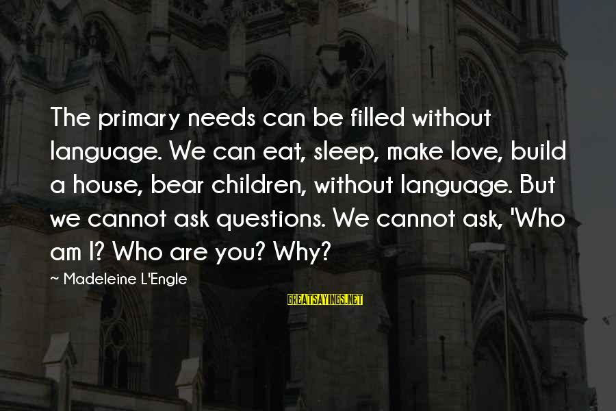 Why Am I Sayings By Madeleine L'Engle: The primary needs can be filled without language. We can eat, sleep, make love, build