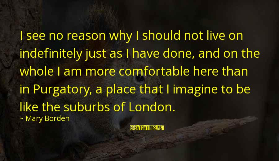 Why Am I Sayings By Mary Borden: I see no reason why I should not live on indefinitely just as I have