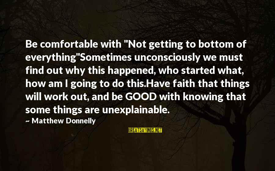 "Why Am I Sayings By Matthew Donnelly: Be comfortable with ""Not getting to bottom of everything""Sometimes unconsciously we must find out why"