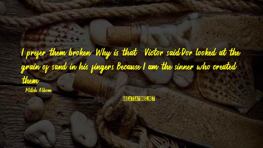 Why Am I Sayings By Mitch Albom: I prefer them broken.''Why is that?' Victor said.Dor looked at the grain of sand in