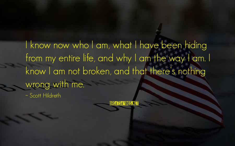 Why Am I Sayings By Scott Hildreth: I know now who I am, what I have been hiding from my entire life,