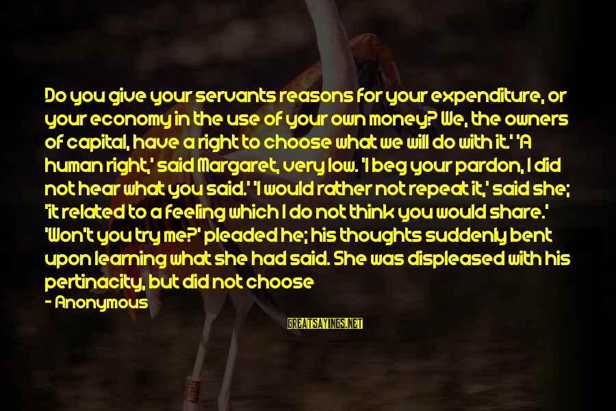 Why Did You Choose Me Sayings By Anonymous: Do you give your servants reasons for your expenditure, or your economy in the use