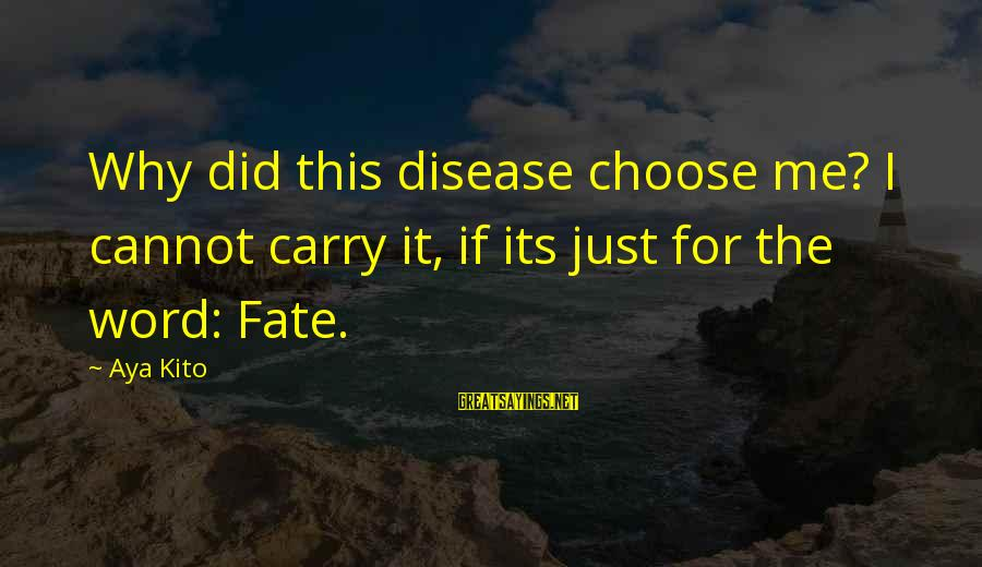 Why Did You Choose Me Sayings By Aya Kito: Why did this disease choose me? I cannot carry it, if its just for the
