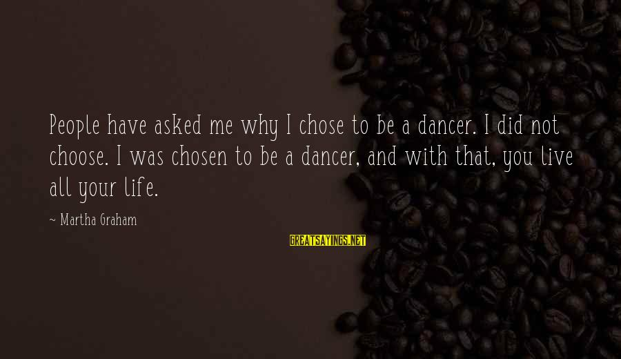 Why Did You Choose Me Sayings By Martha Graham: People have asked me why I chose to be a dancer. I did not choose.