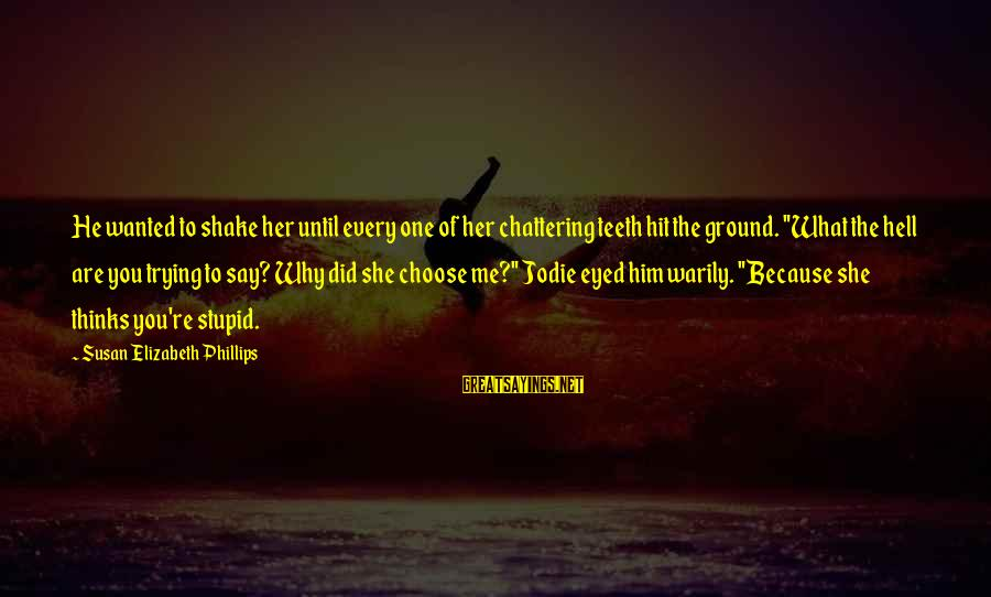 Why Did You Choose Me Sayings By Susan Elizabeth Phillips: He wanted to shake her until every one of her chattering teeth hit the ground.