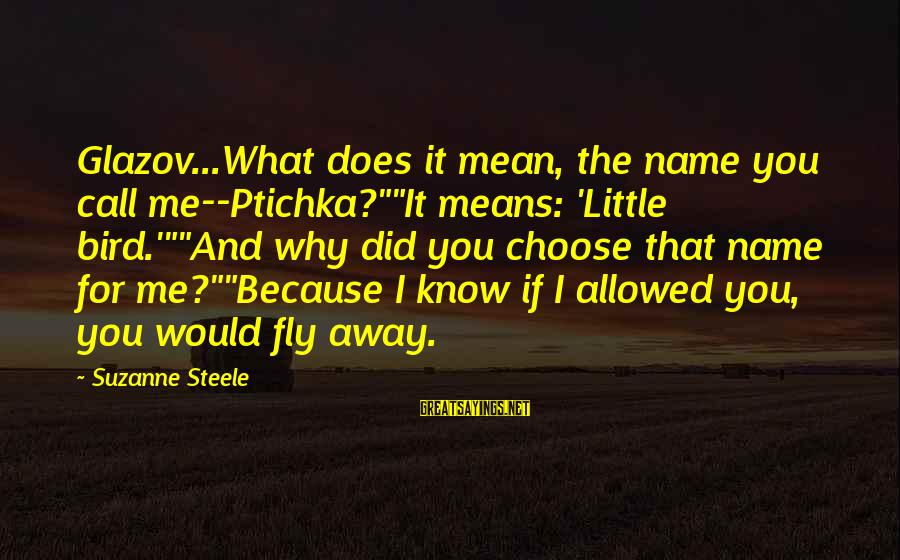 """Why Did You Choose Me Sayings By Suzanne Steele: Glazov...What does it mean, the name you call me--Ptichka?""""""""It means: 'Little bird.'""""""""And why did you"""