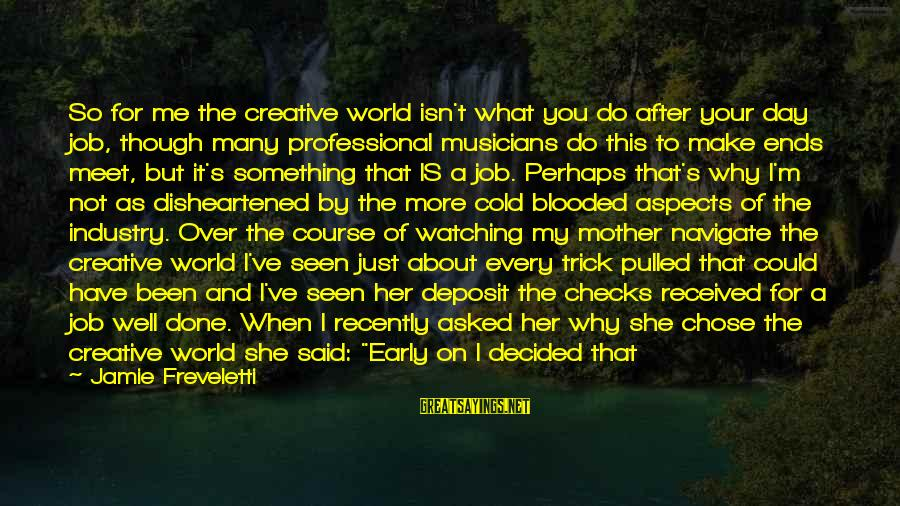 Why Did You Chose Her Sayings By Jamie Freveletti: So for me the creative world isn't what you do after your day job, though